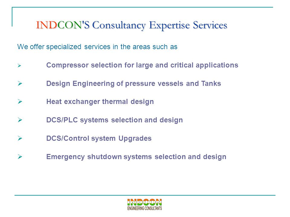 INDCON S Consultancy Expertise Services We offer specialized services in the areas such as  Compressor selection for large and critical applications  Design Engineering of pressure vessels and Tanks  Heat exchanger thermal design  DCS/PLC systems selection and design  DCS/Control system Upgrades  Emergency shutdown systems selection and design