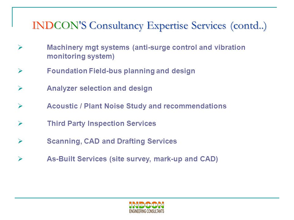 INDCON S Consultancy Expertise Services (contd..)  Machinery mgt systems (anti-surge control and vibration monitoring system)  Foundation Field-bus planning and design  Analyzer selection and design  Acoustic / Plant Noise Study and recommendations  Third Party Inspection Services  Scanning, CAD and Drafting Services  As-Built Services (site survey, mark-up and CAD)