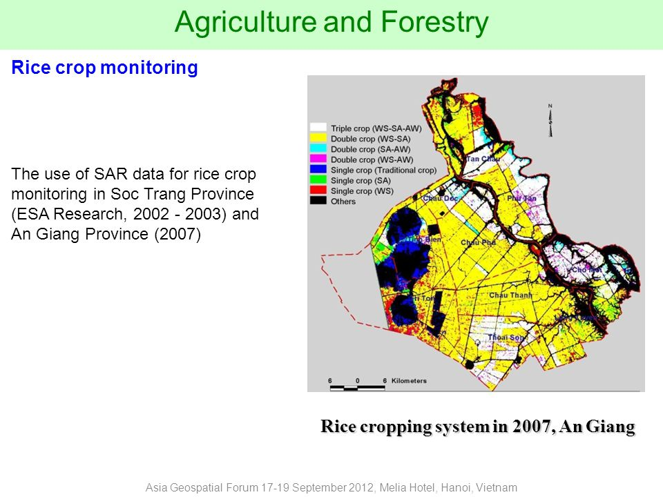 Agriculture and Forestry The use of SAR data for rice crop monitoring in Soc Trang Province (ESA Research, 2002 - 2003) and An Giang Province (2007) Rice crop monitoring Asia Geospatial Forum 17-19 September 2012, Melia Hotel, Hanoi, Vietnam Winter - Spring Summer - Autumn Autumn - Winter Rice cropping system in 2007, An Giang