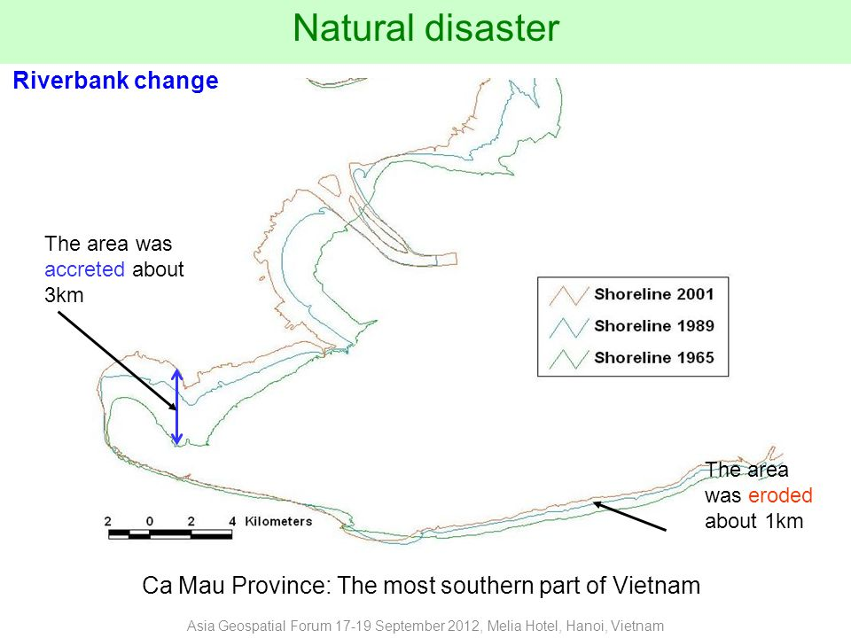 Ca Mau Province: The most southern part of Vietnam Natural disaster The area was accreted about 3km The area was eroded about 1km Riverbank change Asia Geospatial Forum 17-19 September 2012, Melia Hotel, Hanoi, Vietnam