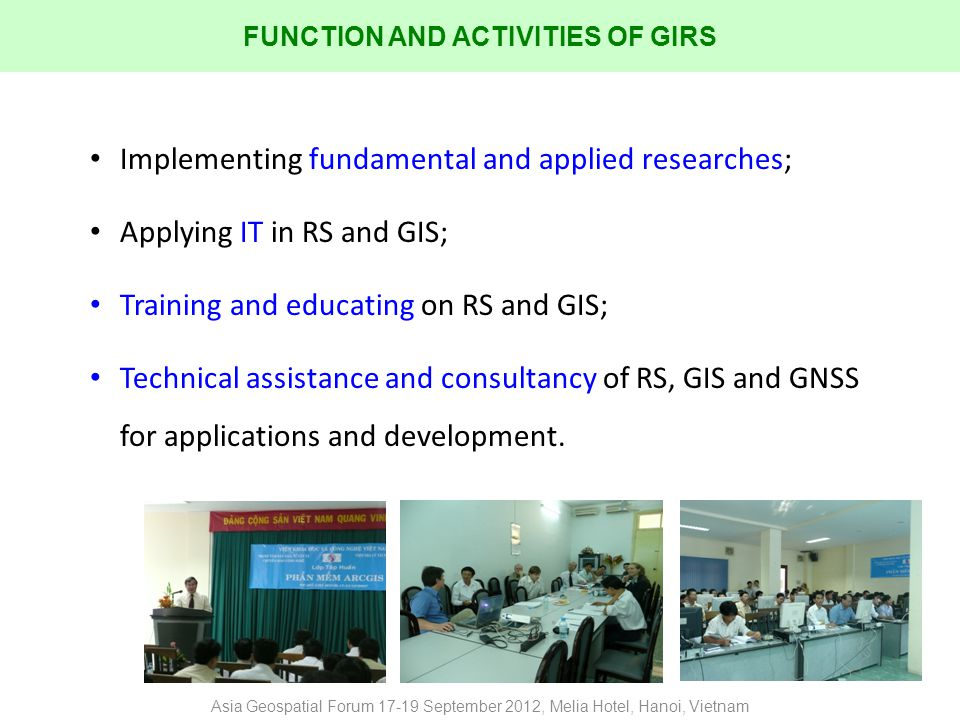 Implementing fundamental and applied researches; Applying IT in RS and GIS; Training and educating on RS and GIS; Technical assistance and consultancy of RS, GIS and GNSS for applications and development.