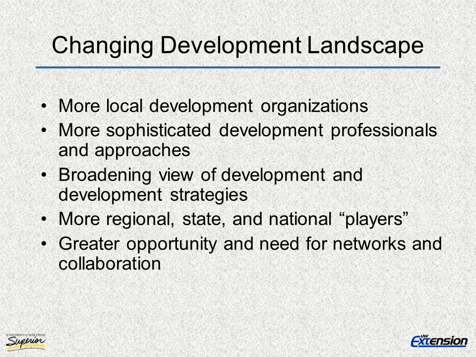 Changing Development Landscape More local development organizations More sophisticated development professionals and approaches Broadening view of development and development strategies More regional, state, and national players Greater opportunity and need for networks and collaboration