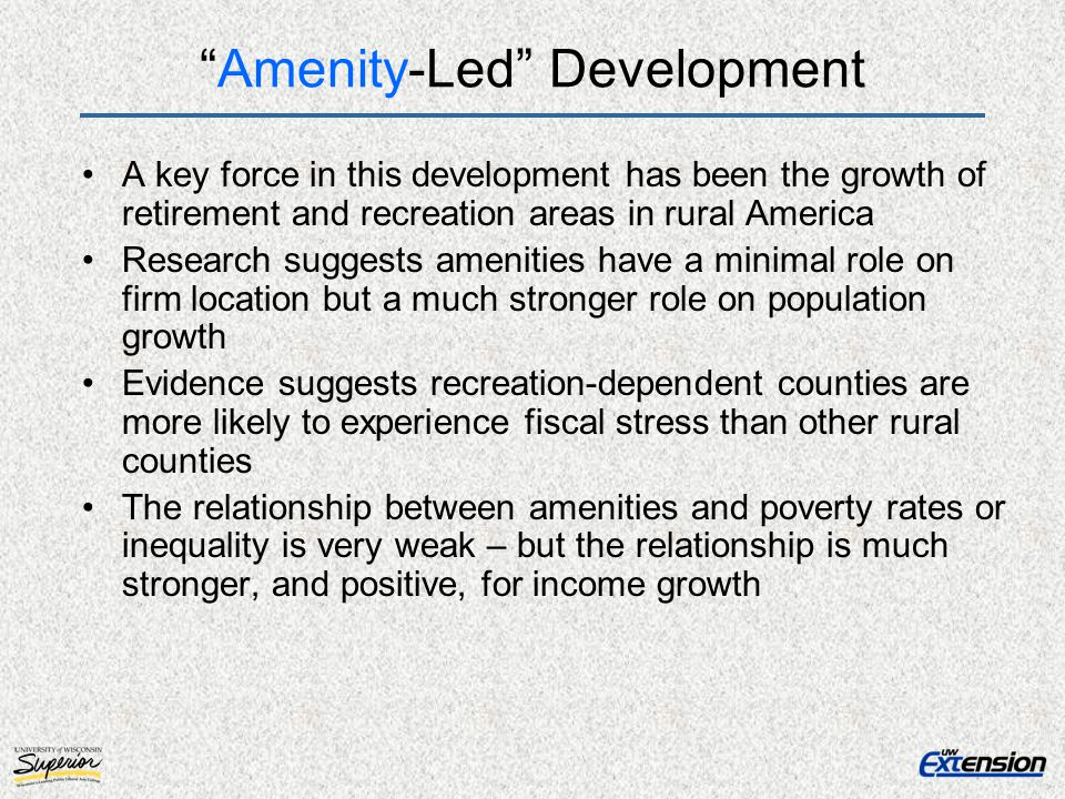 Amenity-Led Development A key force in this development has been the growth of retirement and recreation areas in rural America Research suggests amenities have a minimal role on firm location but a much stronger role on population growth Evidence suggests recreation-dependent counties are more likely to experience fiscal stress than other rural counties The relationship between amenities and poverty rates or inequality is very weak – but the relationship is much stronger, and positive, for income growth
