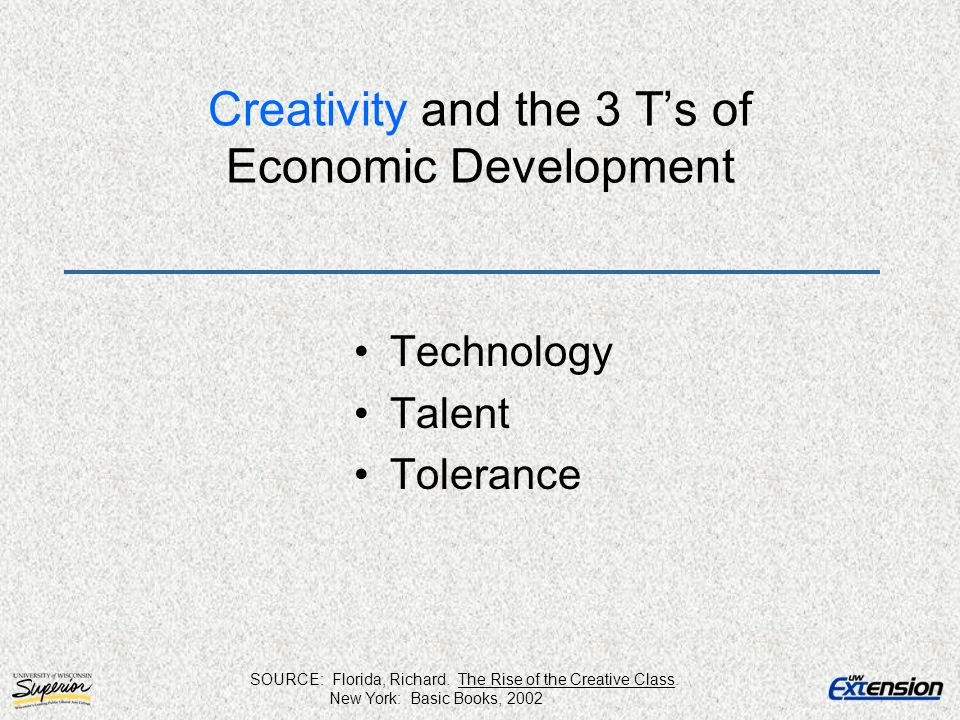 Creativity and the 3 T's of Economic Development Technology Talent Tolerance SOURCE: Florida, Richard. The Rise of the Creative Class. New York: Basic