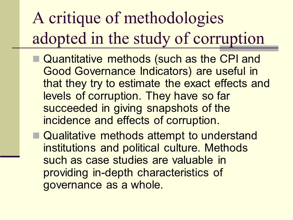 A critique of methodologies adopted in the study of corruption Quantitative methods (such as the CPI and Good Governance Indicators) are useful in that they try to estimate the exact effects and levels of corruption.