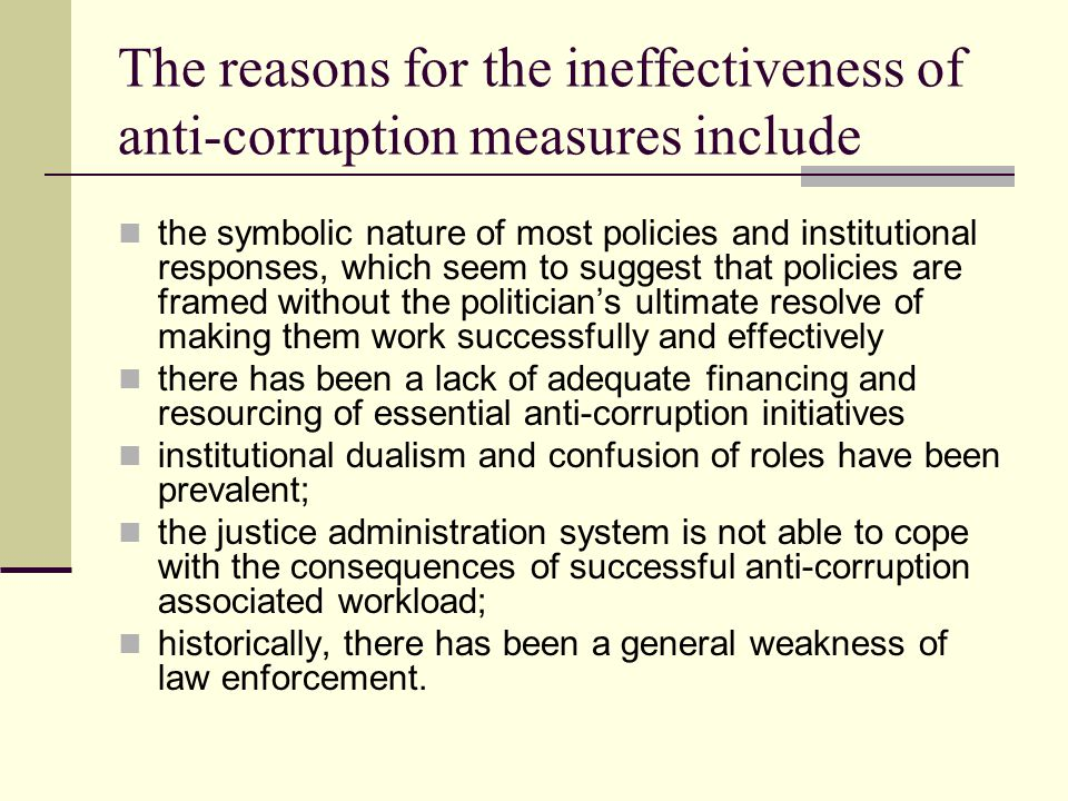 The reasons for the ineffectiveness of anti-corruption measures include the symbolic nature of most policies and institutional responses, which seem to suggest that policies are framed without the politician's ultimate resolve of making them work successfully and effectively there has been a lack of adequate financing and resourcing of essential anti-corruption initiatives institutional dualism and confusion of roles have been prevalent; the justice administration system is not able to cope with the consequences of successful anti-corruption associated workload; historically, there has been a general weakness of law enforcement.