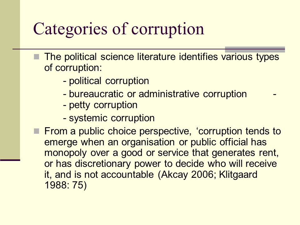 Categories of corruption The political science literature identifies various types of corruption: - political corruption - bureaucratic or administrative corruption- - petty corruption - systemic corruption From a public choice perspective, 'corruption tends to emerge when an organisation or public official has monopoly over a good or service that generates rent, or has discretionary power to decide who will receive it, and is not accountable (Akcay 2006; Klitgaard 1988: 75)