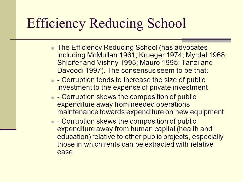 Efficiency Reducing School The Efficiency Reducing School (has advocates including McMullan 1961; Krueger 1974; Myrdal 1968; Shleifer and Vishny 1993; Mauro 1995; Tanzi and Davoodi 1997).