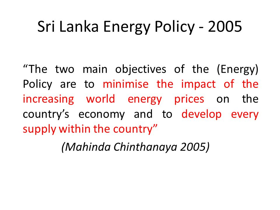 Sri Lanka Energy Policy - 2005 The two main objectives of the (Energy) Policy are to minimise the impact of the increasing world energy prices on the country's economy and to develop every supply within the country (Mahinda Chinthanaya 2005)