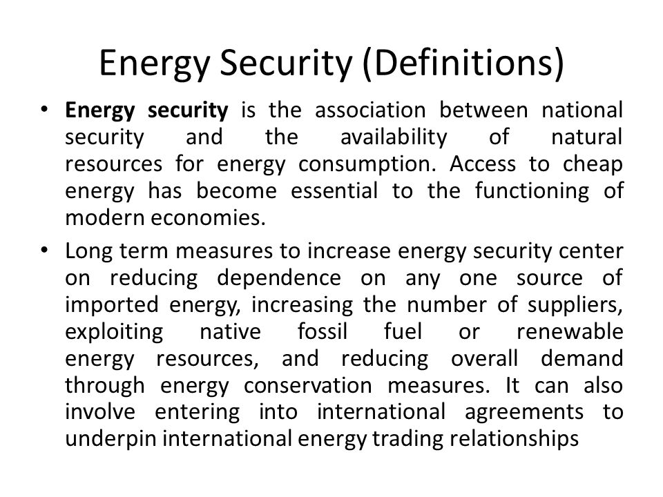 Energy Security (Definitions) Energy security is the association between national security and the availability of natural resources for energy consumption.