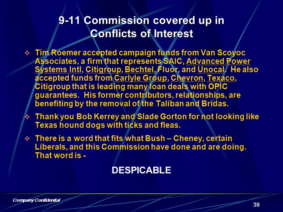 Company Confidential 38 9-11 Commission covered up in Conflicts of Interest  Jamie Gorelick sits on the boards of two companies directly benefiting from Bush – Cheney policy, one oil related (Schlumberger), one defense related (United Technologies), not to mention her prior position as General Counsel of the Department of Defense while the Bridas mugging was in progress.