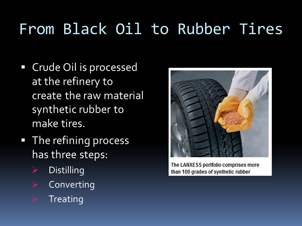 From Black Oil to Rubber Tires  Crude Oil is processed at the refinery to create the raw material synthetic rubber to make tires.