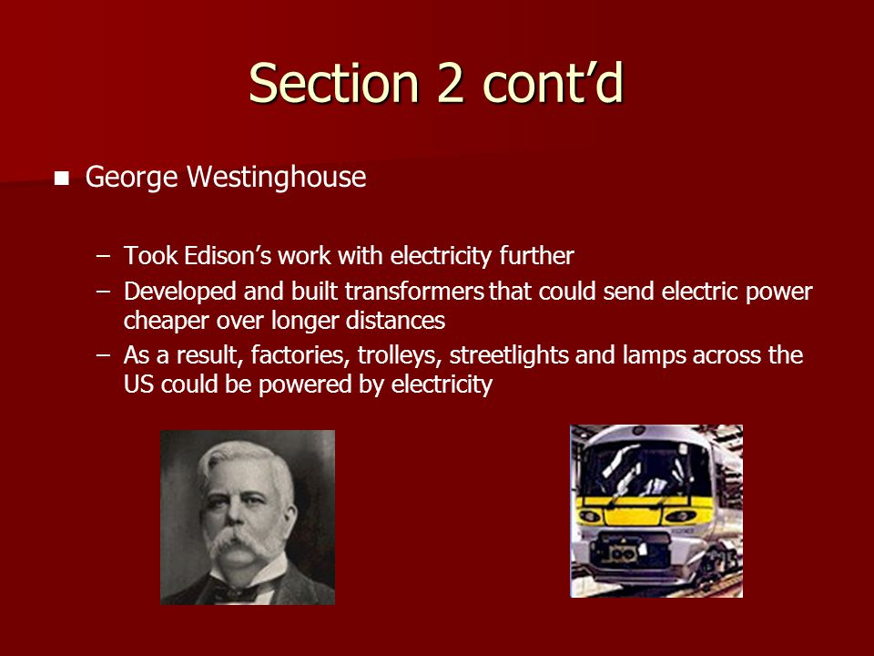Section 2 cont'd George Westinghouse – –Took Edison's work with electricity further – –Developed and built transformers that could send electric power