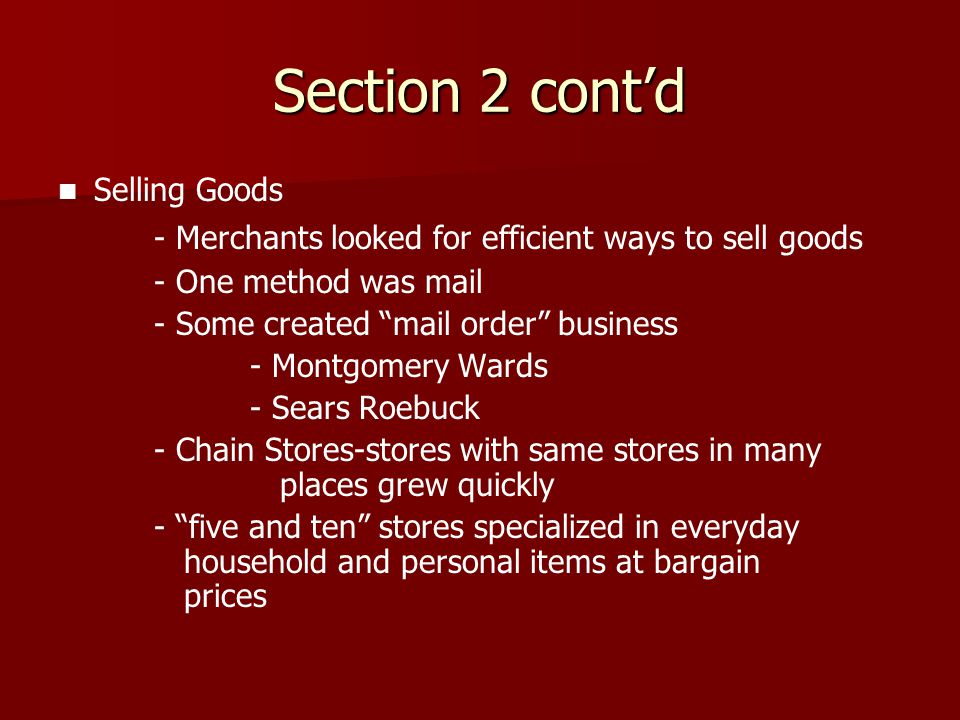 "Section 2 cont'd Selling Goods - Merchants looked for efficient ways to sell goods - One method was mail - Some created ""mail order"" business - Montgo"