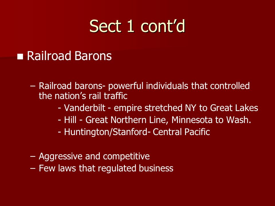 Sect 1 cont'd Railroad Barons – –Railroad barons- powerful individuals that controlled the nation's rail traffic - Vanderbilt - empire stretched NY to