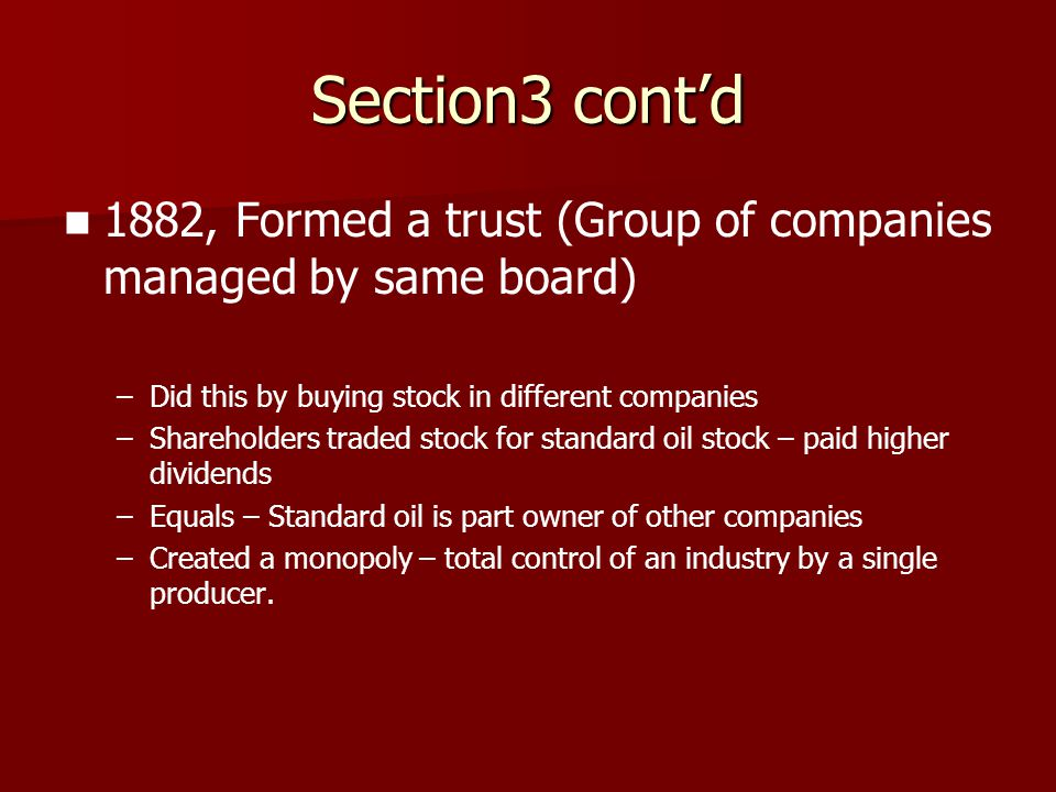 Section3 cont'd 1882, Formed a trust (Group of companies managed by same board) – –Did this by buying stock in different companies – –Shareholders tra