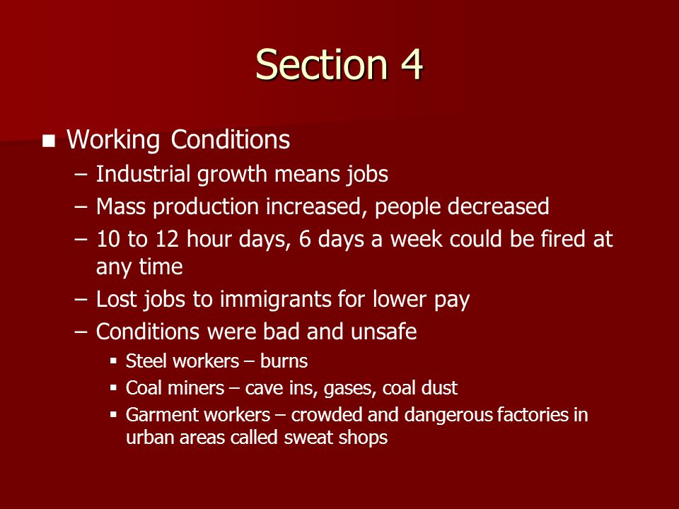 Section 4 Working Conditions – –Industrial growth means jobs – –Mass production increased, people decreased – –10 to 12 hour days, 6 days a week could