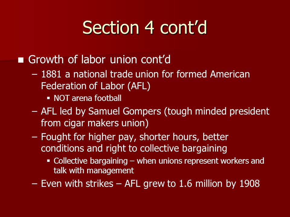 Section 4 cont'd Growth of labor union cont'd – –1881 a national trade union for formed American Federation of Labor (AFL)   NOT arena football – –A