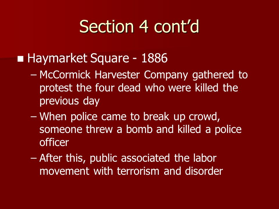 Section 4 cont'd Haymarket Square - 1886 – –McCormick Harvester Company gathered to protest the four dead who were killed the previous day – –When pol