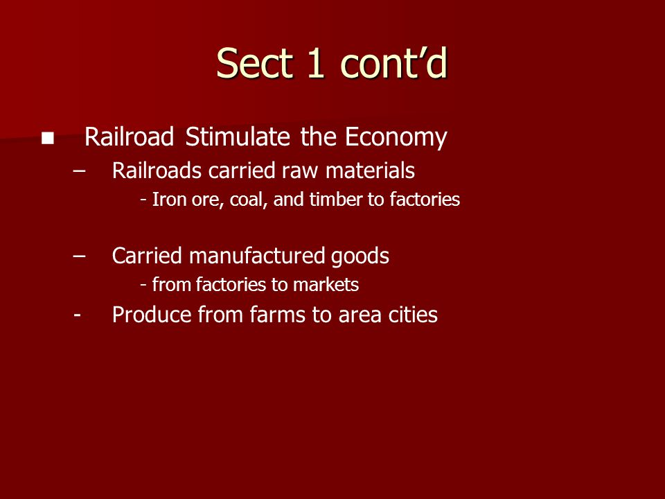 Sect 1 cont'd Railroad Stimulate the Economy – –Railroads carried raw materials - Iron ore, coal, and timber to factories – –Carried manufactured good