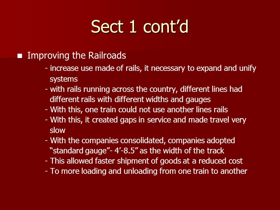 Sect 1 cont'd Improving the Railroads - increase use made of rails, it necessary to expand and unify systems - with rails running across the country,