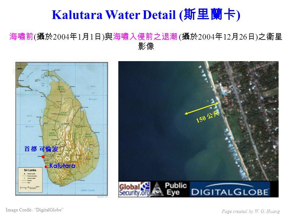 Kalutara Water Detail ( 斯里蘭卡 ) 海嘯前 ( 攝於 2004 年 1 月 1 日 ) 與海嘯入侵前之退潮 ( 攝於 2004 年 12 月 26 日 ) 之衛星 影像 150 公尺 Kalutara 首都 可倫波 Image Credit: DigitalGlobe Page created by W.