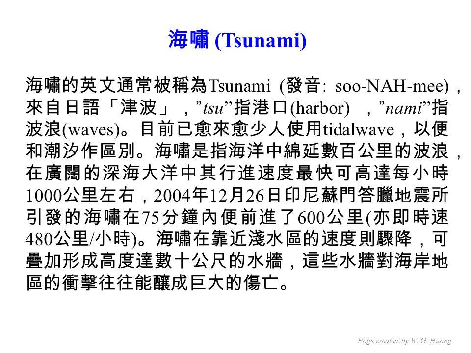 海嘯 (Tsunami) 海嘯的英文通常被稱為 Tsunami ( 發音 : soo-NAH-mee) , 來自日語「津波」, tsu 指港口 (harbor) , nami 指 波浪 (waves) 。目前已愈來愈少人使用 tidalwave ,以便 和潮汐作區別。海嘯是指海洋中綿延數百公里的波浪, 在廣闊的深海大洋中其行進速度最快可高達每小時 1000 公里左右, 2004 年 12 月 26 日印尼蘇門答臘地震所 引發的海嘯在 75 分鐘內便前進了 600 公里 ( 亦即時速 480 公里 / 小時 ) 。海嘯在靠近淺水區的速度則驟降,可 疊加形成高度達數十公尺的水牆,這些水牆對海岸地 區的衝擊往往能釀成巨大的傷亡。 Page created by W.