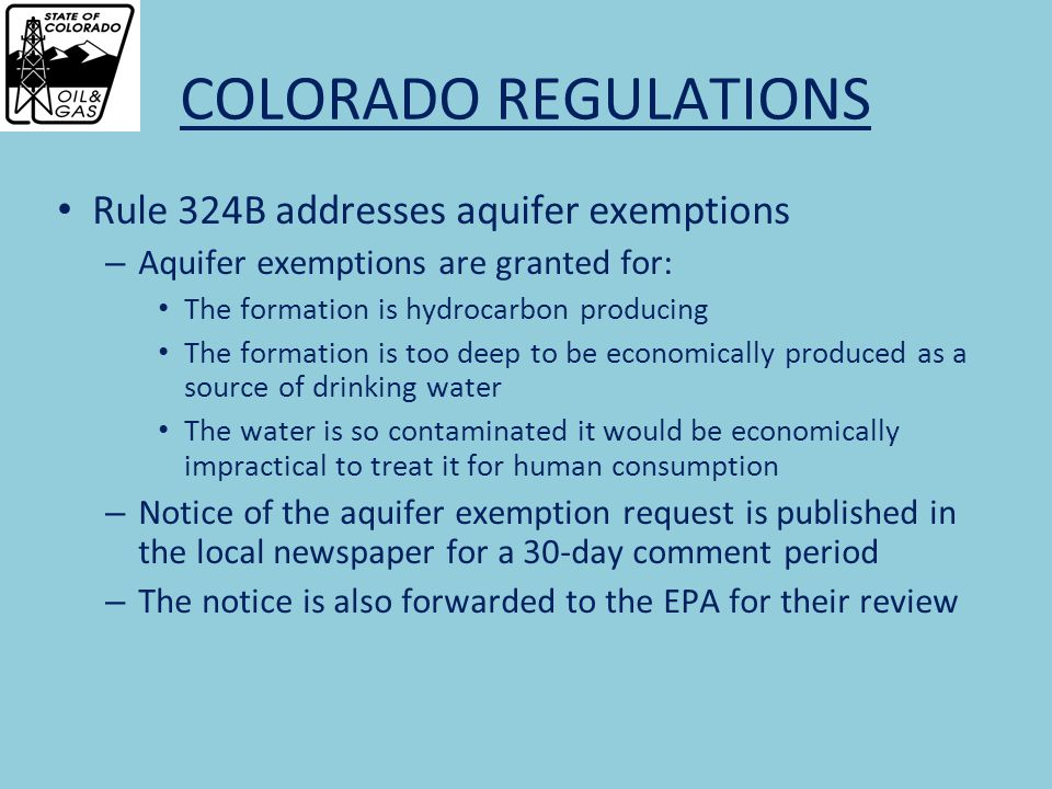 COLORADO REGULATIONS Rule 324B addresses aquifer exemptions – Aquifer exemptions are granted for: The formation is hydrocarbon producing The formation is too deep to be economically produced as a source of drinking water The water is so contaminated it would be economically impractical to treat it for human consumption – Notice of the aquifer exemption request is published in the local newspaper for a 30-day comment period – The notice is also forwarded to the EPA for their review