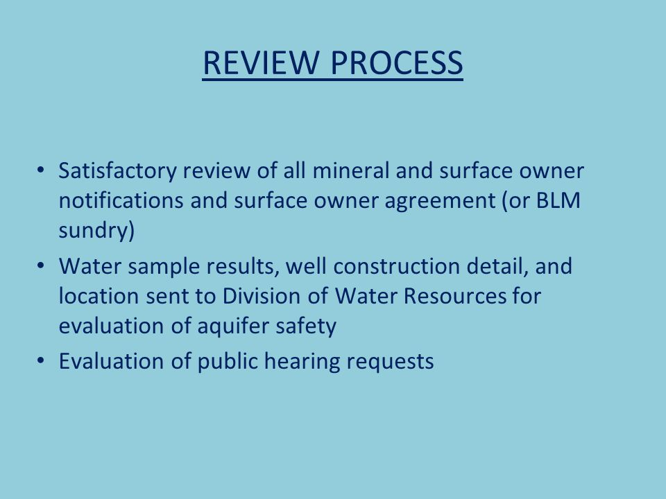 REVIEW PROCESS Satisfactory review of all mineral and surface owner notifications and surface owner agreement (or BLM sundry) Water sample results, well construction detail, and location sent to Division of Water Resources for evaluation of aquifer safety Evaluation of public hearing requests
