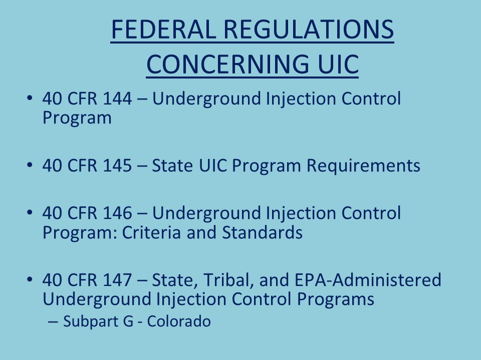 FEDERAL REGULATIONS CONCERNING UIC 40 CFR 144 – Underground Injection Control Program 40 CFR 145 – State UIC Program Requirements 40 CFR 146 – Underground Injection Control Program: Criteria and Standards 40 CFR 147 – State, Tribal, and EPA-Administered Underground Injection Control Programs – Subpart G - Colorado