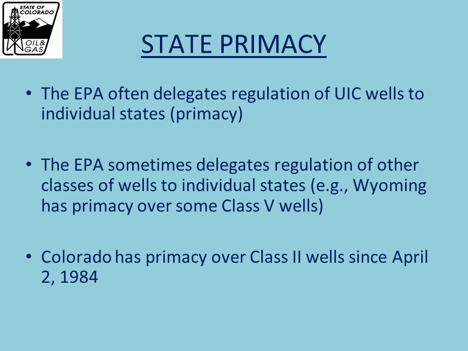 STATE PRIMACY The EPA often delegates regulation of UIC wells to individual states (primacy) The EPA sometimes delegates regulation of other classes of wells to individual states (e.g., Wyoming has primacy over some Class V wells) Colorado has primacy over Class II wells since April 2, 1984