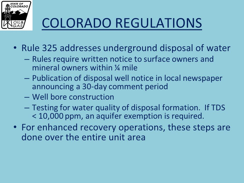 COLORADO REGULATIONS Rule 325 addresses underground disposal of water – Rules require written notice to surface owners and mineral owners within ¼ mile – Publication of disposal well notice in local newspaper announcing a 30-day comment period – Well bore construction – Testing for water quality of disposal formation.