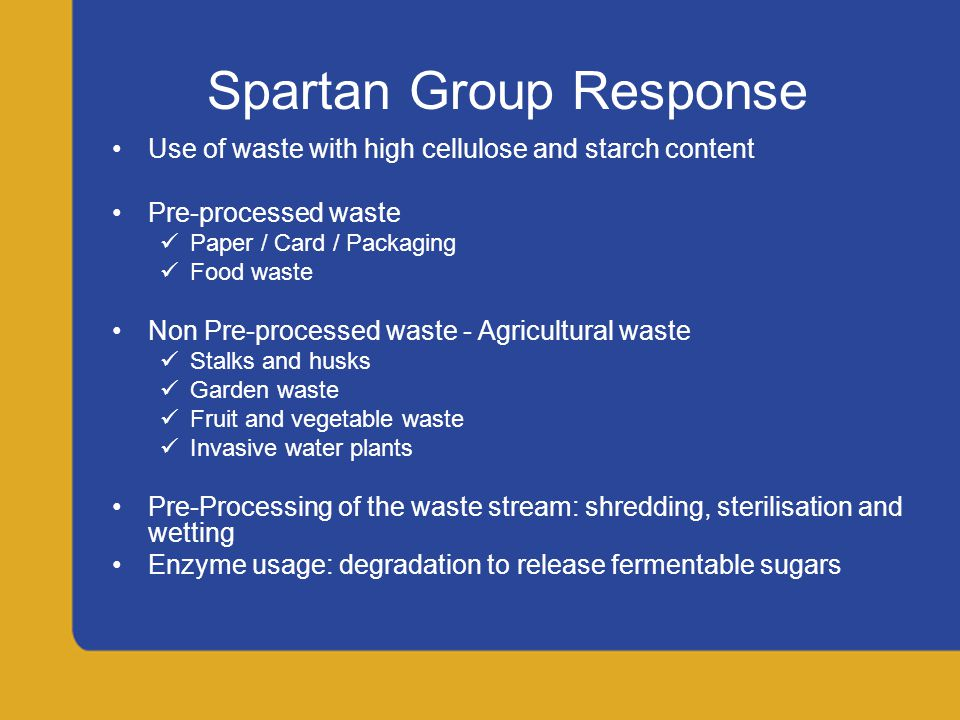 Spartan Group Response: Advantages Prevention of landfill expansion Removal of existing landfill Doesn't interfere with food chain No extra land use for crop growth and release of land for food crops No seasonality of feedstock Beneficial by-products: briquettes from any undigested waste for fuel No extra transport costs