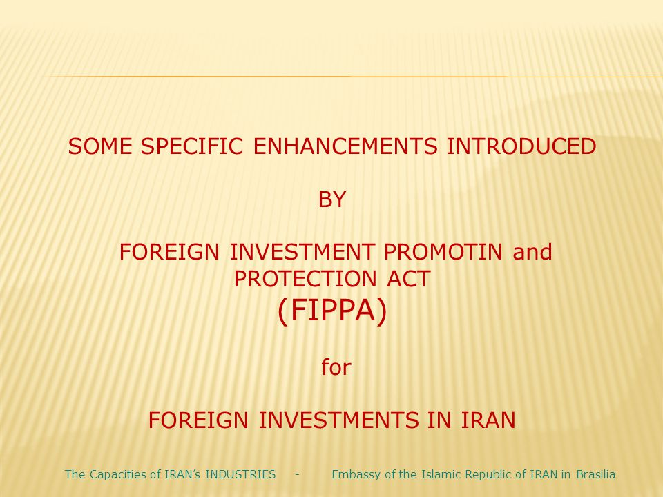 SOME SPECIFIC ENHANCEMENTS INTRODUCED BY FOREIGN INVESTMENT PROMOTIN and PROTECTION ACT (FIPPA) for FOREIGN INVESTMENTS IN IRAN The Capacities of IRAN