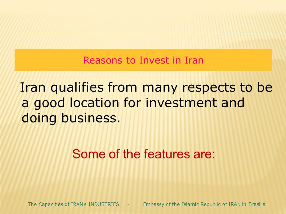 Reasons to Invest in Iran Iran qualifies from many respects to be a good location for investment and doing business. Some of the features are: The Cap