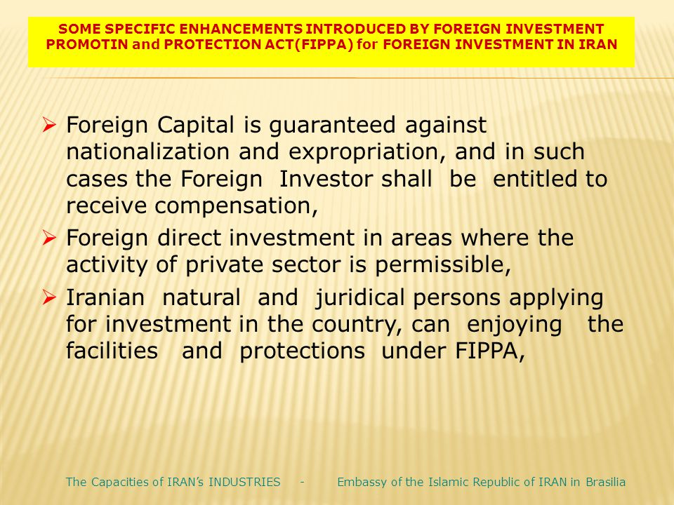 SOME SPECIFIC ENHANCEMENTS INTRODUCED BY FOREIGN INVESTMENT PROMOTIN and PROTECTION ACT(FIPPA) for FOREIGN INVESTMENT IN IRAN  Foreign Capital is gua