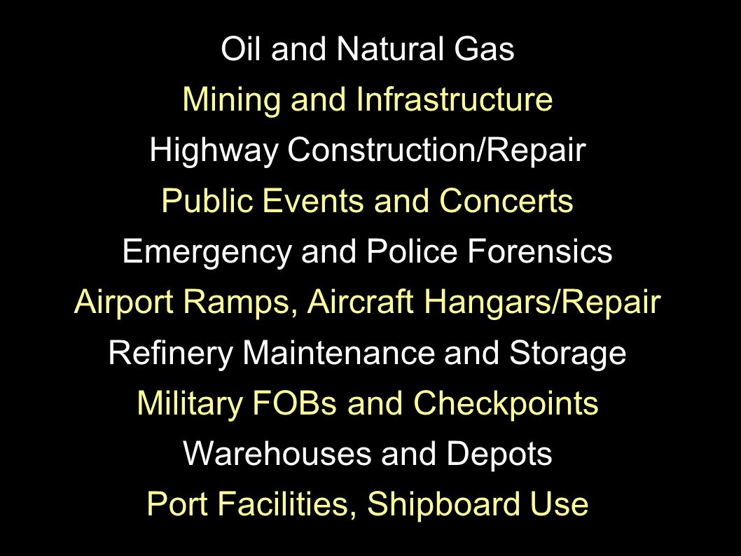 Oil and Natural Gas Mining and Infrastructure Highway Construction/Repair Public Events and Concerts Emergency and Police Forensics Airport Ramps, Aircraft Hangars/Repair Refinery Maintenance and Storage Military FOBs and Checkpoints Warehouses and Depots Port Facilities, Shipboard Use