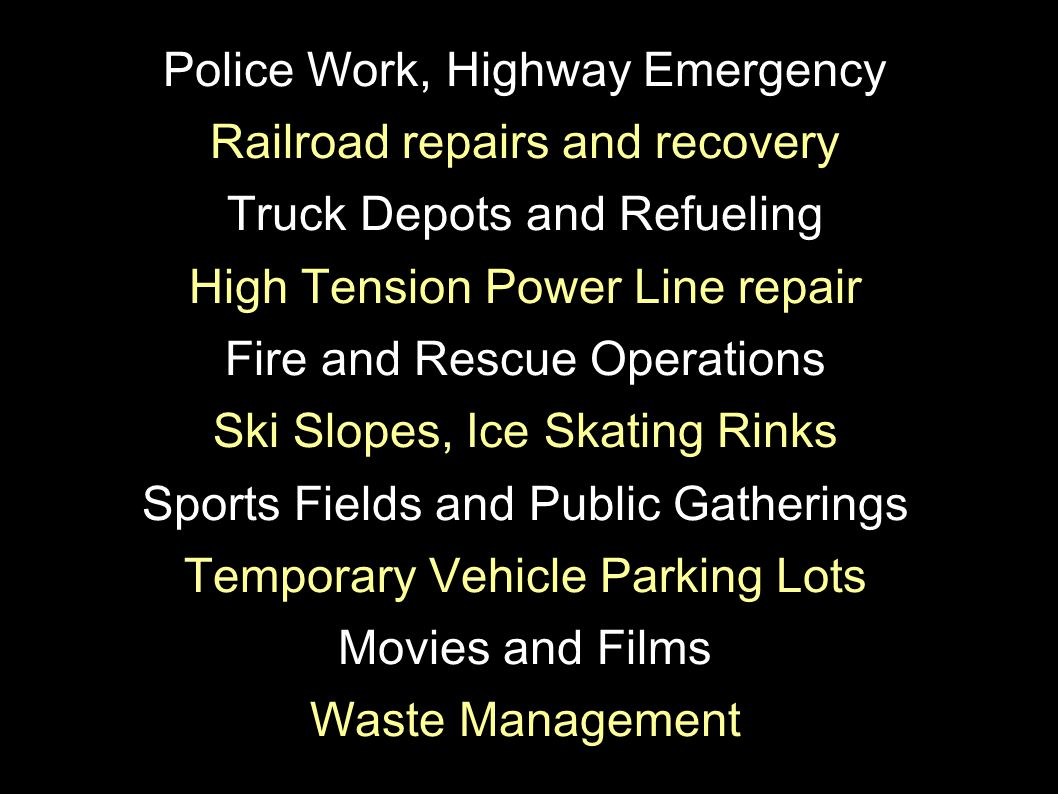 Police Work, Highway Emergency Railroad repairs and recovery Truck Depots and Refueling High Tension Power Line repair Fire and Rescue Operations Ski Slopes, Ice Skating Rinks Sports Fields and Public Gatherings Temporary Vehicle Parking Lots Movies and Films Waste Management