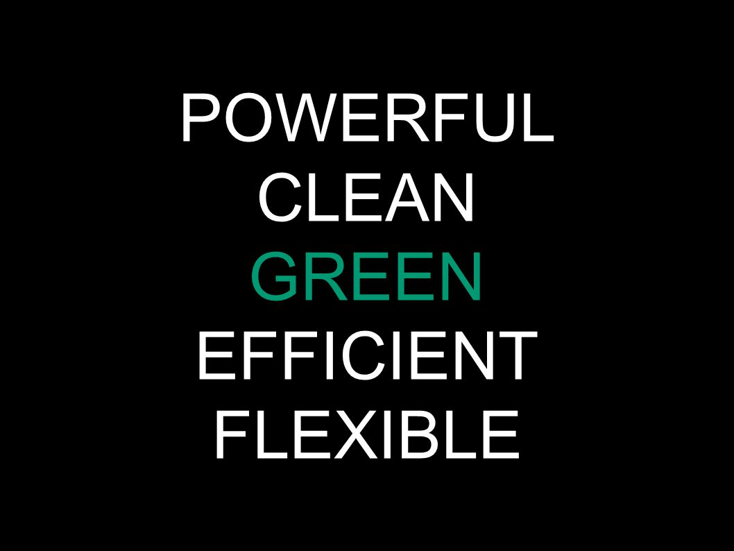POWERFUL CLEAN GREEN EFFICIENT FLEXIBLE