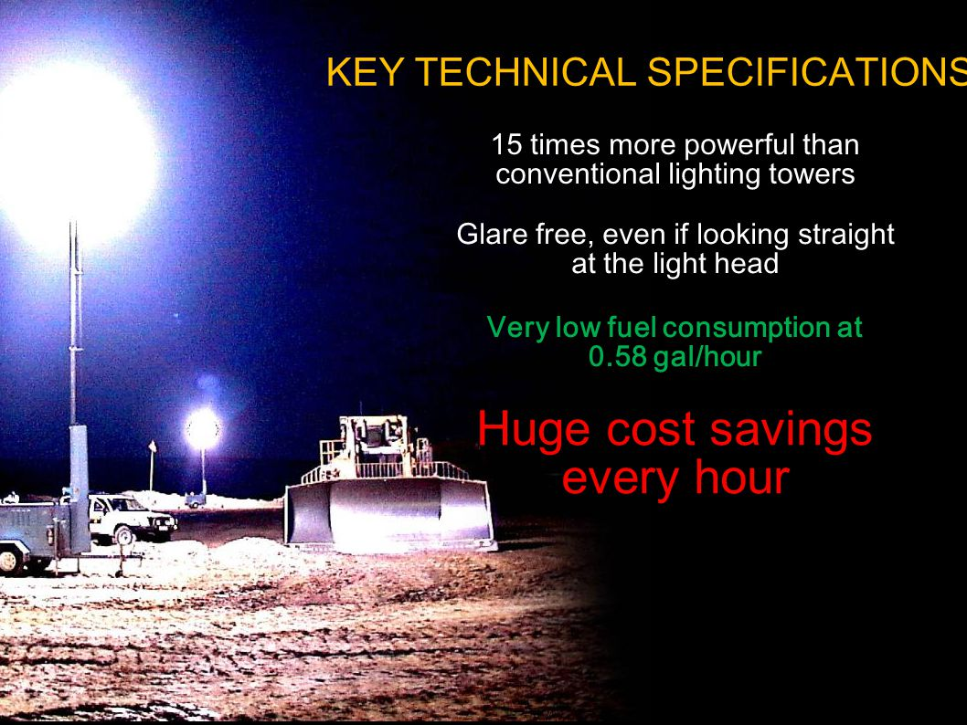 KEY TECHNICAL SPECIFICATIONS 15 times more powerful than conventional lighting towers Huge cost savings every hour Glare free, even if looking straight at the light head Very low fuel consumption at 0.58 gal/hour