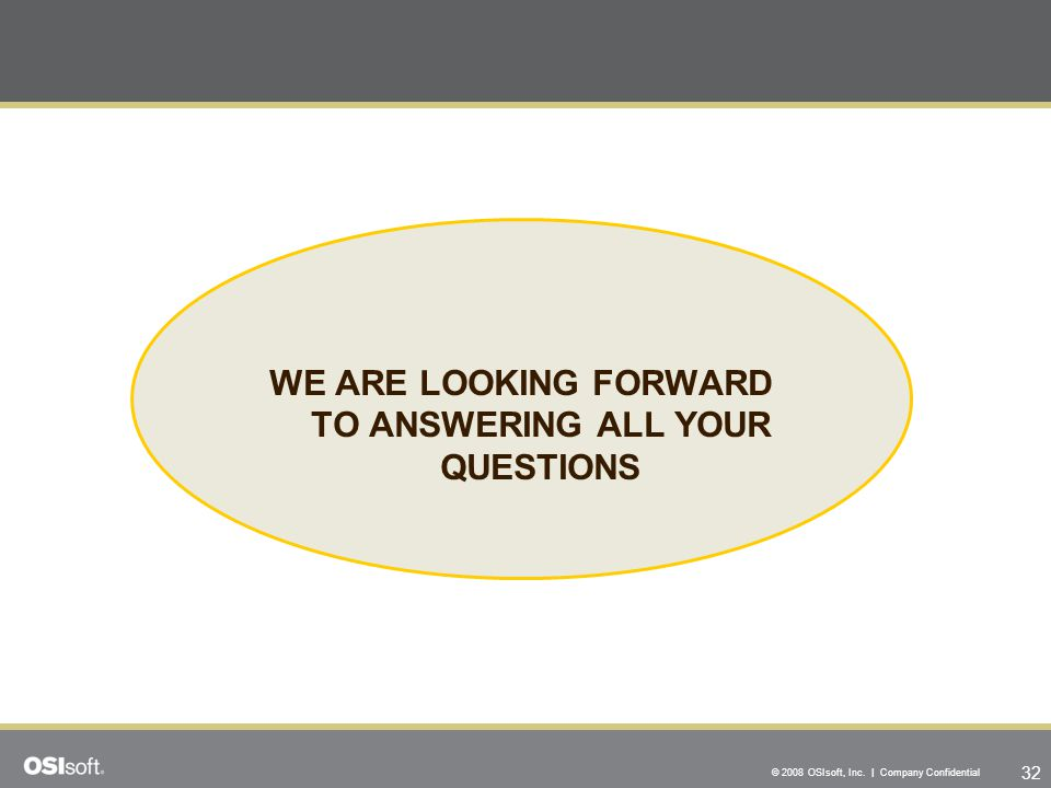 32 © 2008 OSIsoft, Inc. | Company Confidential WE ARE LOOKING FORWARD TO ANSWERING ALL YOUR QUESTIONS