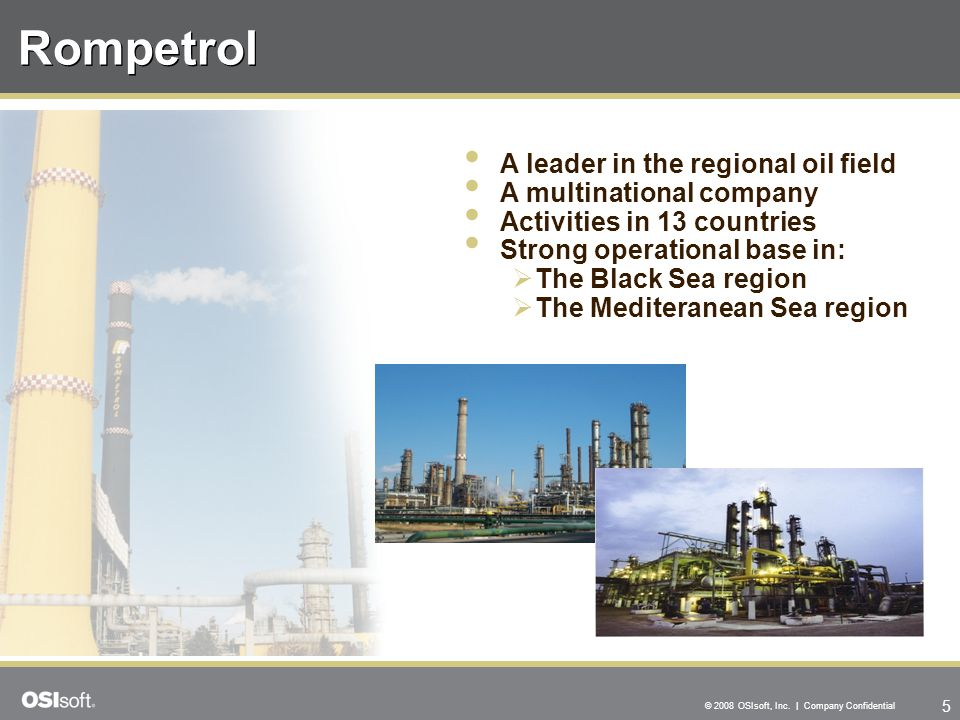 5 © 2008 OSIsoft, Inc. | Company Confidential Rompetrol A leader in the regional oil field A multinational company Activities in 13 countries Strong o