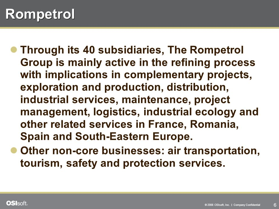 6 © 2008 OSIsoft, Inc. | Company Confidential Rompetrol Through its 40 subsidiaries, The Rompetrol Group is mainly active in the refining process with