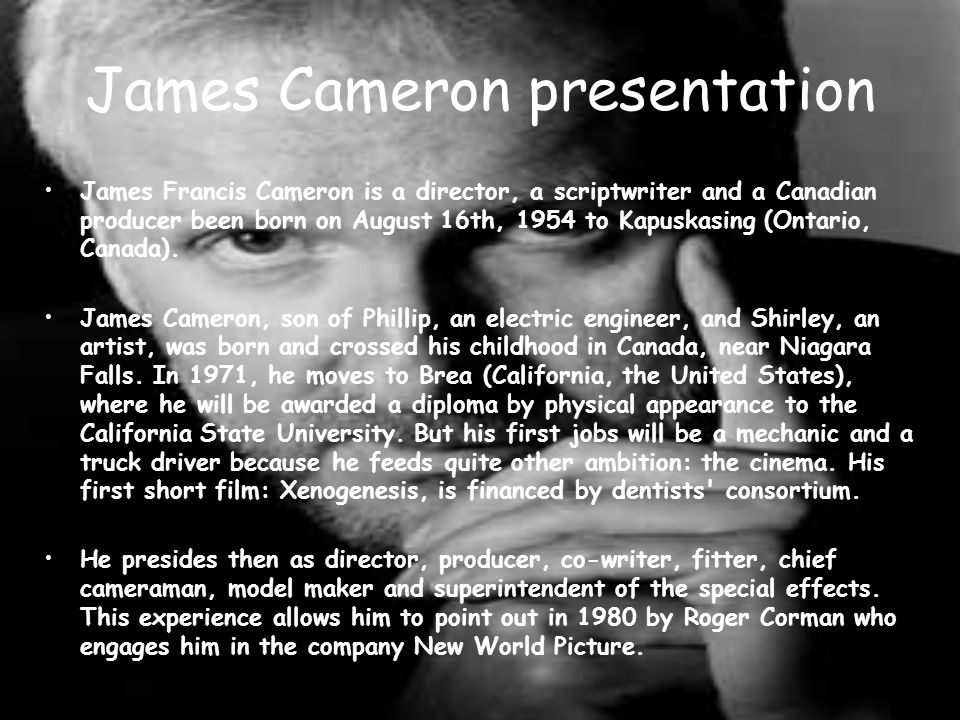 James Cameron presentation James Francis Cameron is a director, a scriptwriter and a Canadian producer been born on August 16th, 1954 to Kapuskasing (