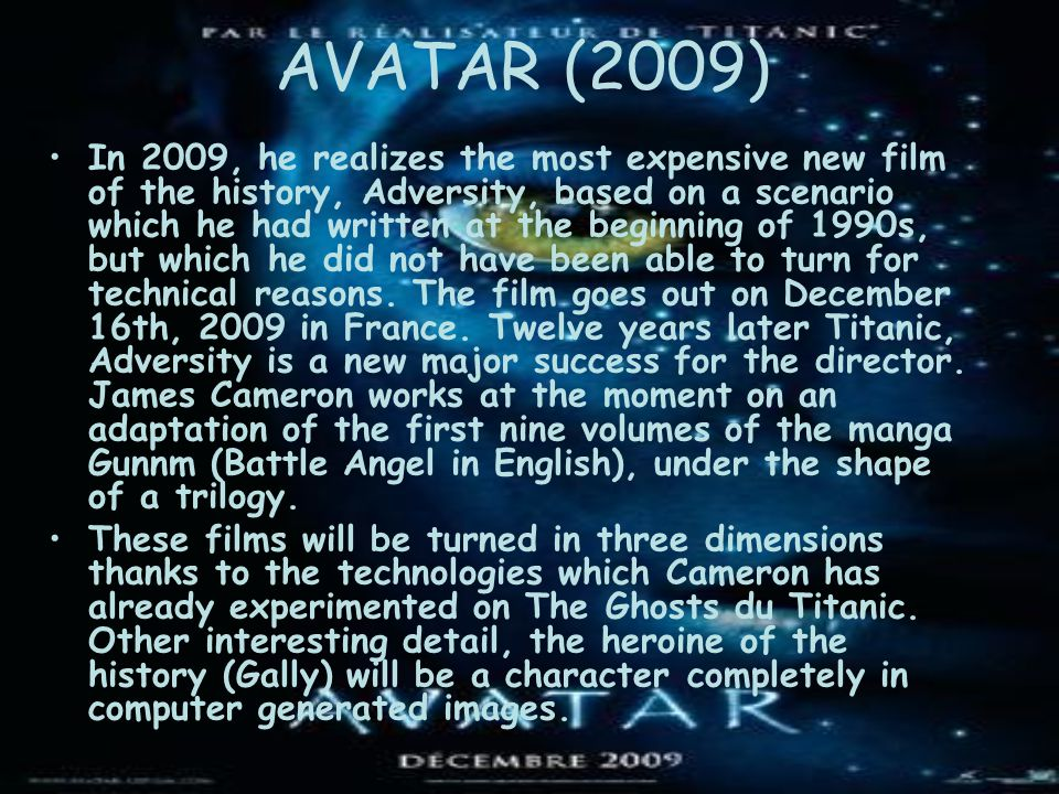 AVATAR (2009) In 2009, he realizes the most expensive new film of the history, Adversity, based on a scenario which he had written at the beginning of 1990s, but which he did not have been able to turn for technical reasons.