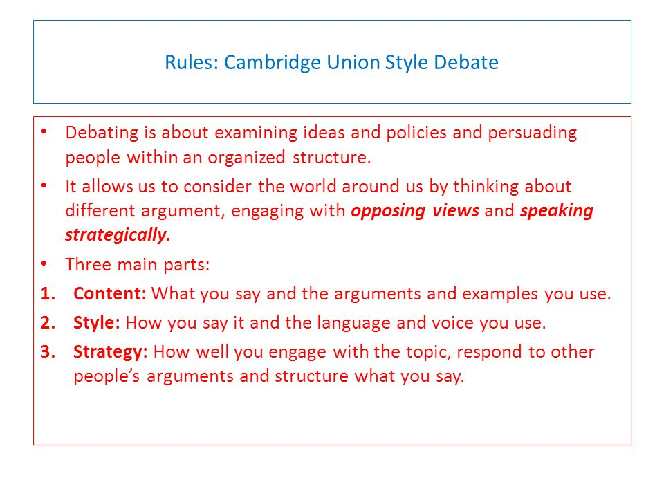Rules: Cambridge Union Style Debate Debating is about examining ideas and policies and persuading people within an organized structure.