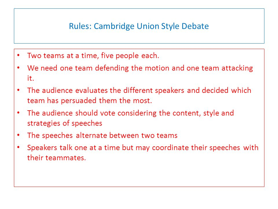 Rules: Cambridge Union Style Debate Two teams at a time, five people each.