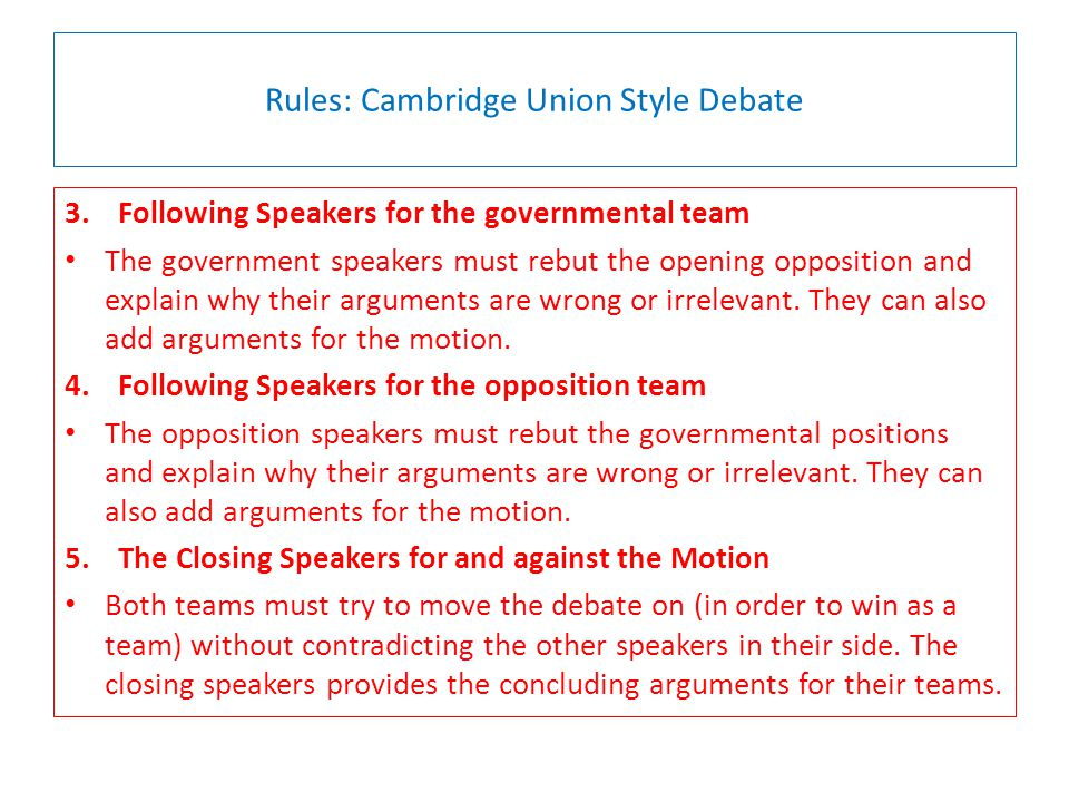 Rules: Cambridge Union Style Debate 3.Following Speakers for the governmental team The government speakers must rebut the opening opposition and explain why their arguments are wrong or irrelevant.