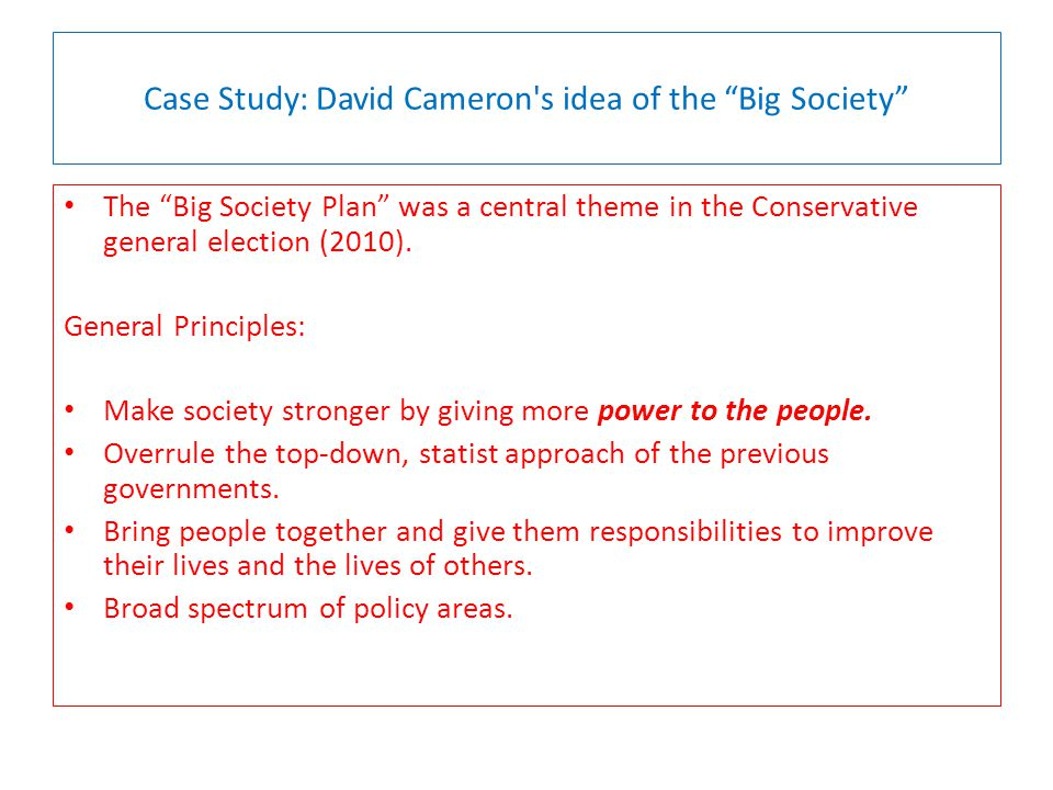 Case Study: David Cameron s idea of the Big Society The Big Society Plan was a central theme in the Conservative general election (2010).