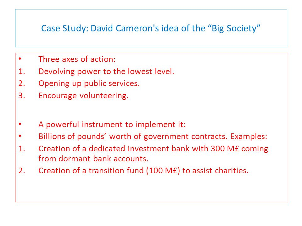 Case Study: David Cameron s idea of the Big Society Three axes of action: 1.Devolving power to the lowest level.